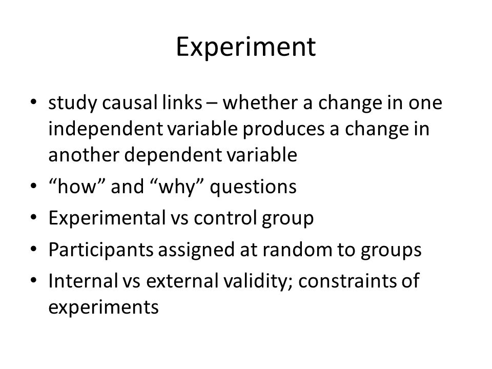 Experiment study causal links – whether a change in one independent variable produces a change in another dependent variable.