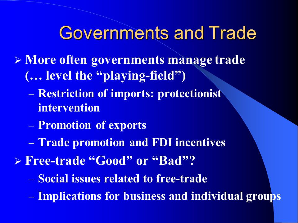 Governments and Trade More often governments manage trade (… level the playing-field ) Restriction of imports: protectionist intervention.