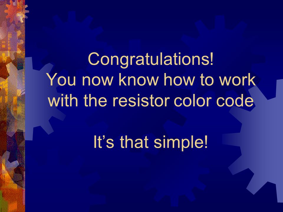 Congratulations! You now know how to work with the resistor color code It's that simple!