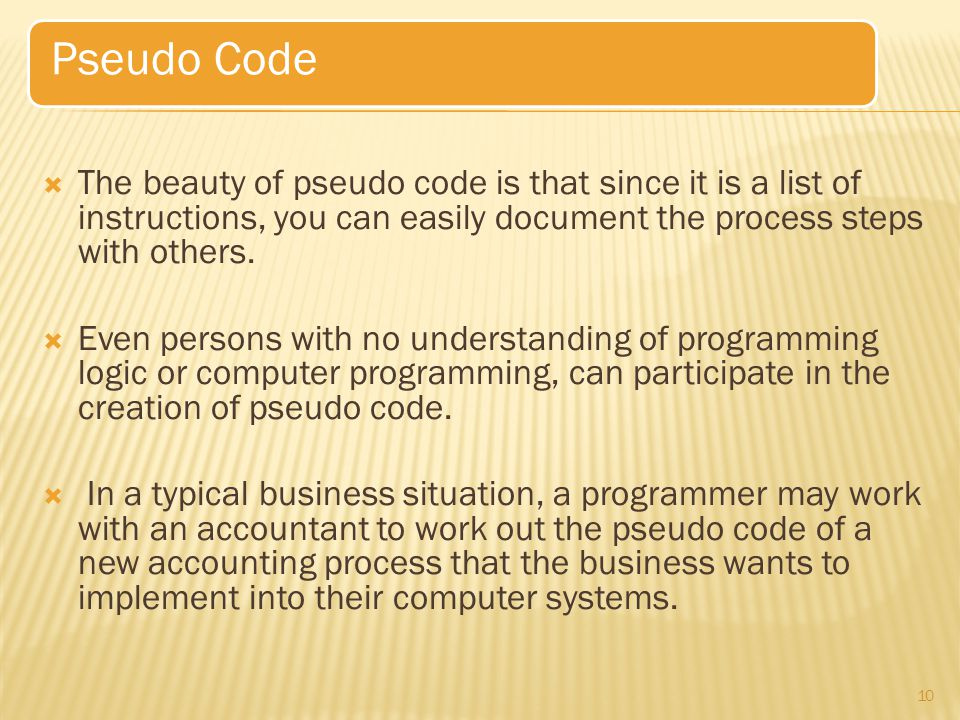 Pseudo Code The beauty of pseudo code is that since it is a list of instructions, you can easily document the process steps with others.