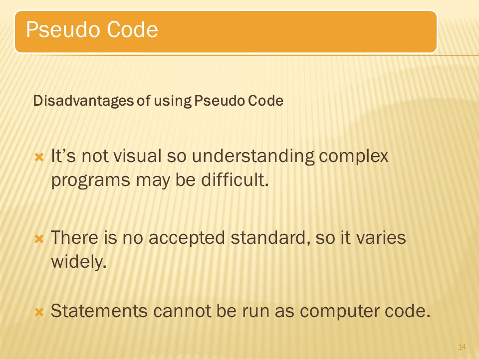 Pseudo Code Disadvantages of using Pseudo Code. It's not visual so understanding complex programs may be difficult.