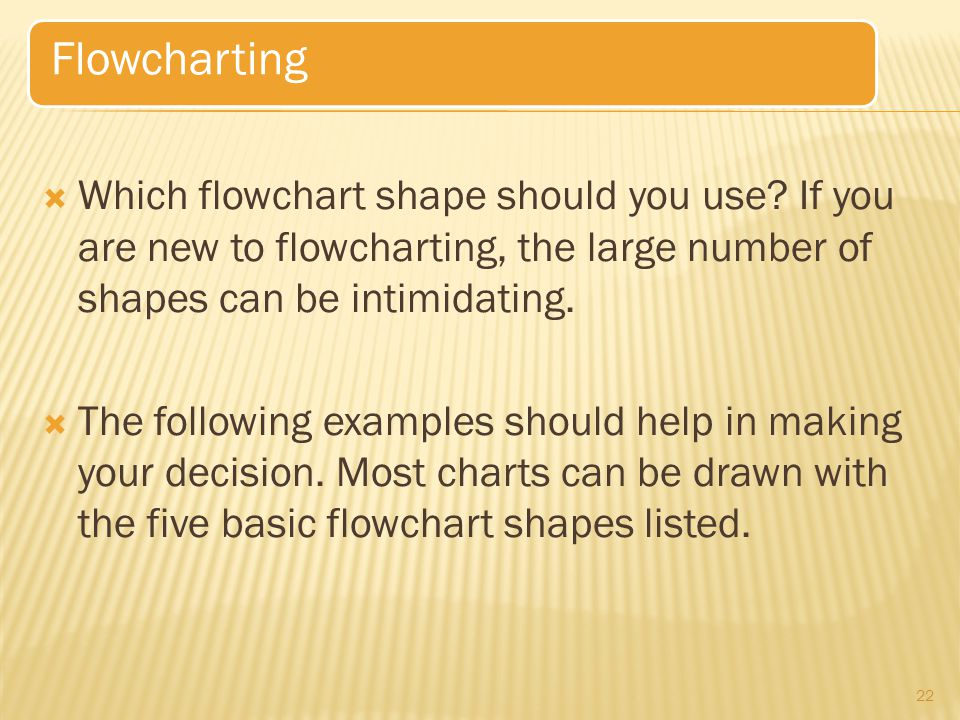 Flowcharting Which flowchart shape should you use If you are new to flowcharting, the large number of shapes can be intimidating.