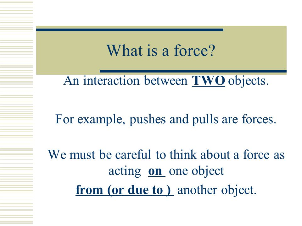 What is a force An interaction between TWO objects.