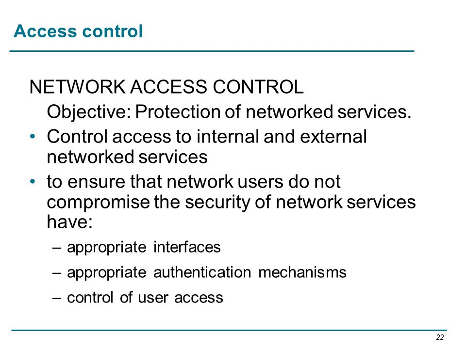 NETWORK ACCESS CONTROL Objective: Protection of networked services.