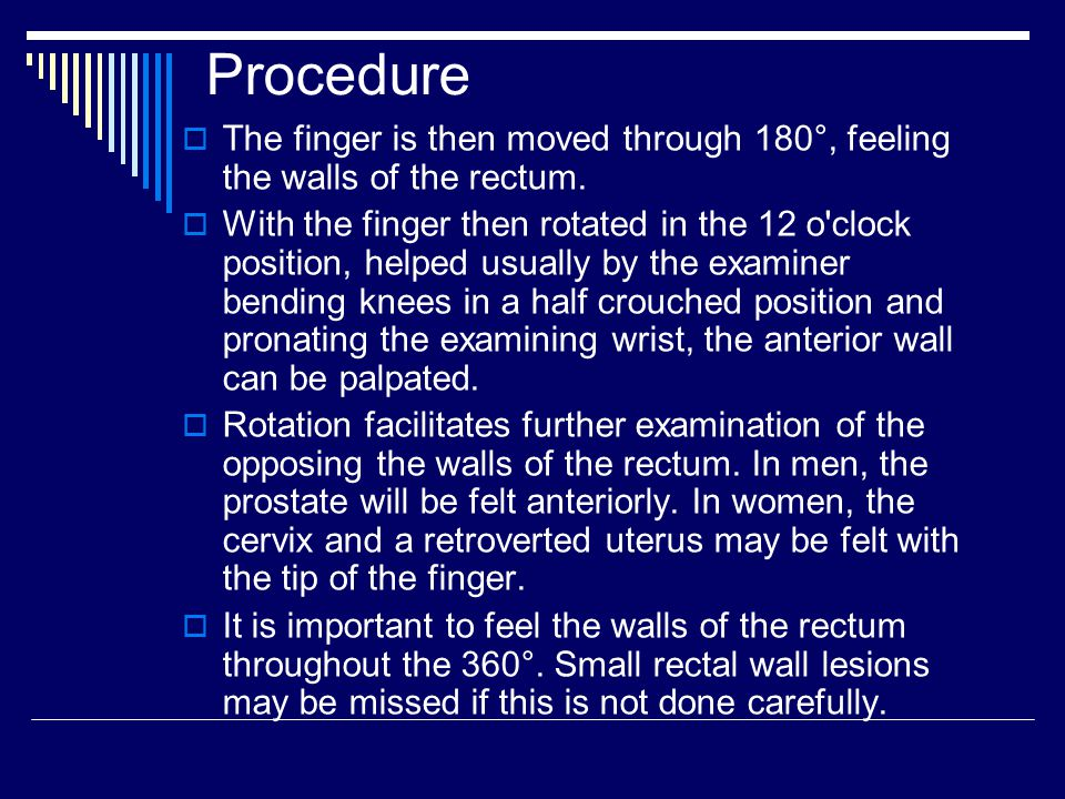 Procedure The finger is then moved through 180°, feeling the walls of the rectum.