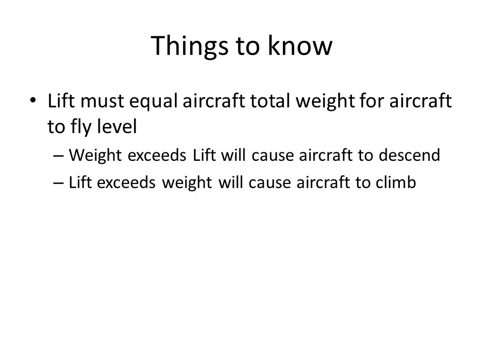 Things to know Lift must equal aircraft total weight for aircraft to fly level. Weight exceeds Lift will cause aircraft to descend.