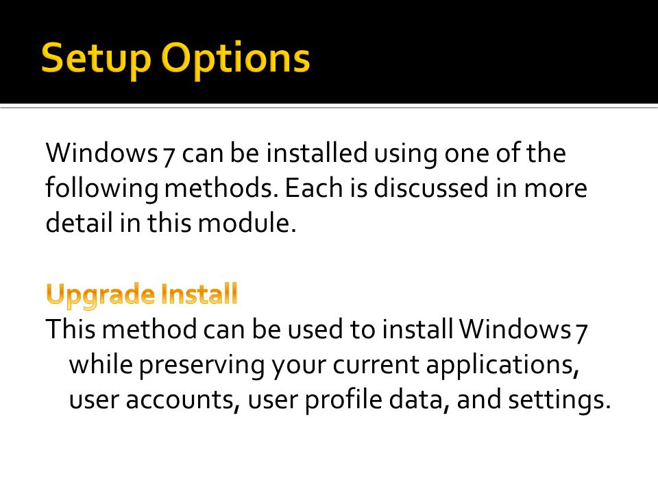 Setup Options Windows 7 can be installed using one of the following methods. Each is discussed in more detail in this module.