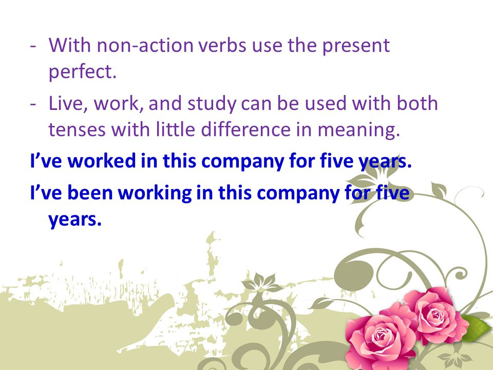 With non-action verbs use the present perfect.