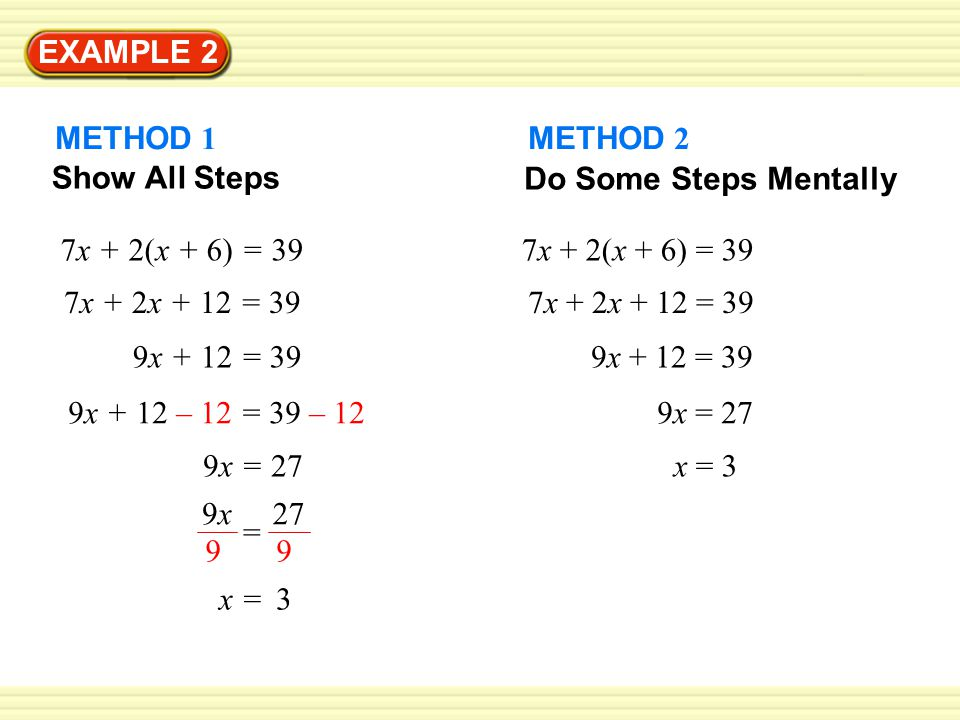 EXAMPLE 2 METHOD 1. METHOD 2. Do Some Steps Mentally. Show All Steps. 7x + 2(x + 6) = 39. 7x + 2(x + 6) = 39.