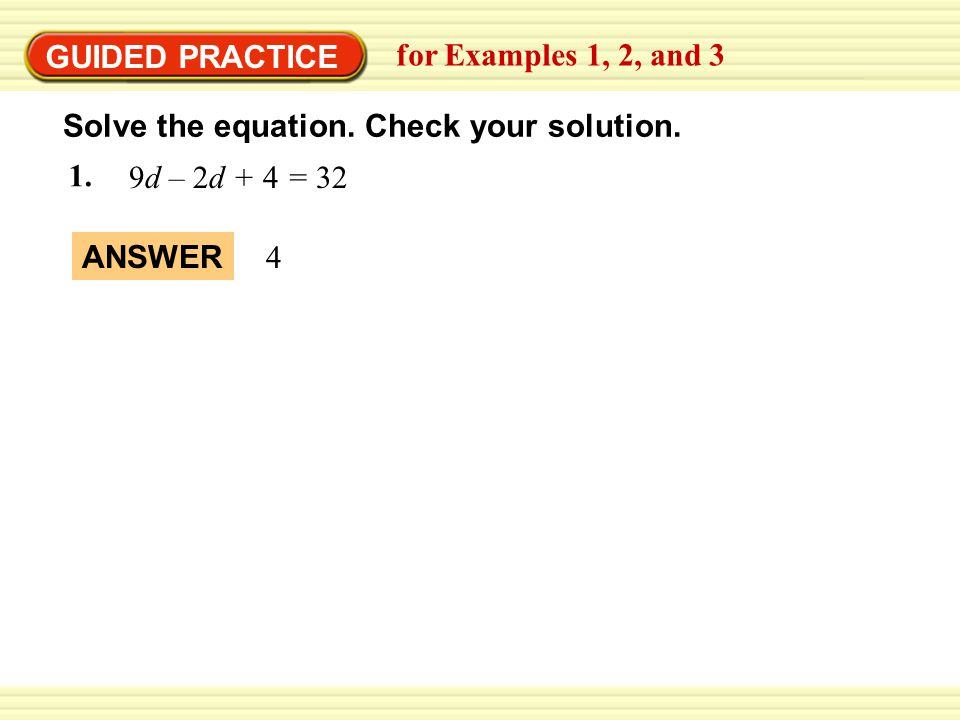GUIDED PRACTICE for Examples 1, 2, and 3. Solve the equation. Check your solution. 9d – 2d + 4 = 32.