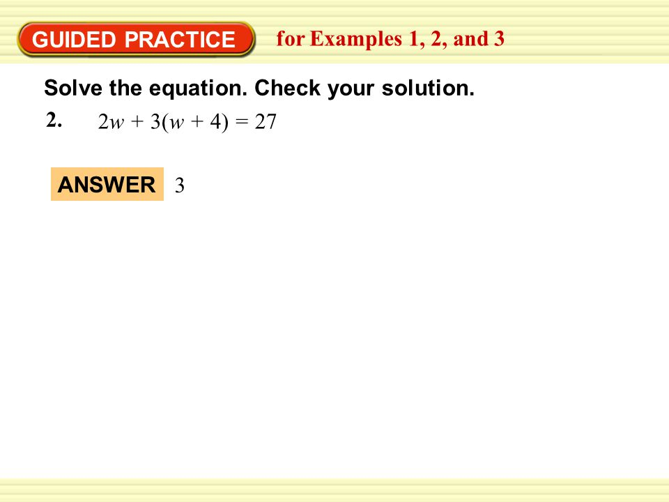 EXAMPLE 2 GUIDED PRACTICE. for Examples 1, 2, and 3. Solve the equation. Check your solution. 2w + 3(w + 4) = 27.