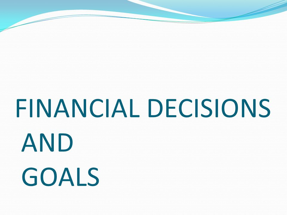 FINANCIAL DECISIONS AND GOALS