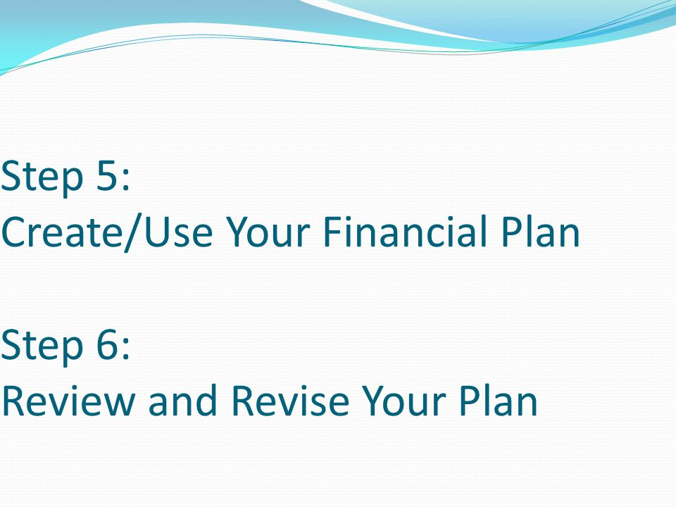 Step 5: Create/Use Your Financial Plan Step 6: Review and Revise Your Plan