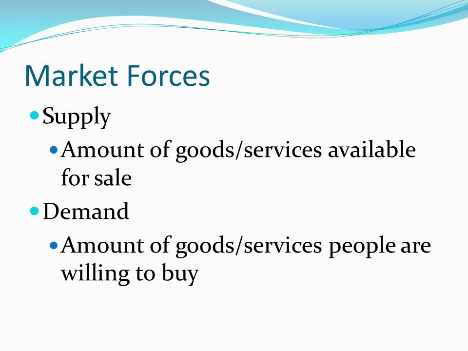Market Forces Supply Amount of goods/services available for sale