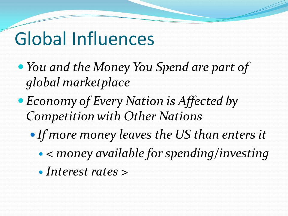 Global Influences You and the Money You Spend are part of global marketplace. Economy of Every Nation is Affected by Competition with Other Nations.