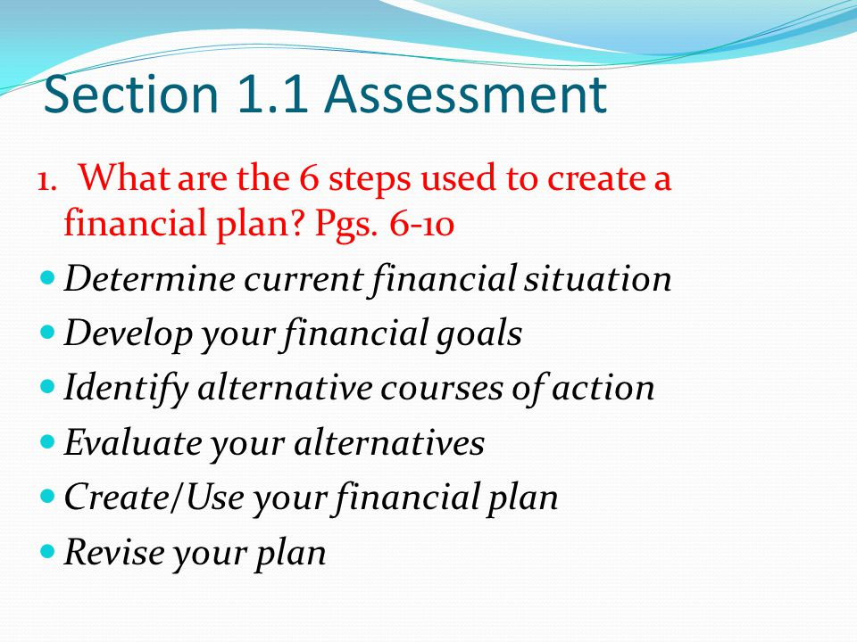 Section 1.1 Assessment 1. What are the 6 steps used to create a financial plan Pgs Determine current financial situation.