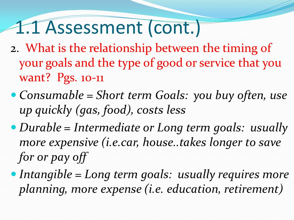 1.1 Assessment (cont.) 2. What is the relationship between the timing of your goals and the type of good or service that you want Pgs