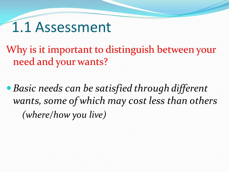 1.1 Assessment Why is it important to distinguish between your need and your wants