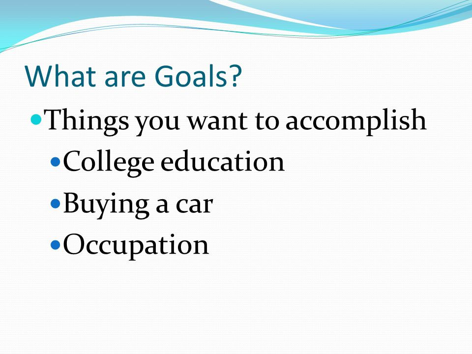 What are Goals Things you want to accomplish College education