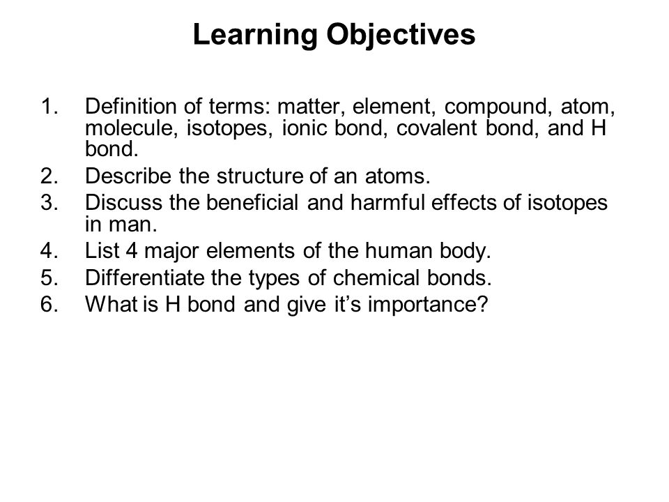 Learning Objectives Definition of terms: matter, element, compound, atom, molecule, isotopes, ionic bond, covalent bond, and H bond.