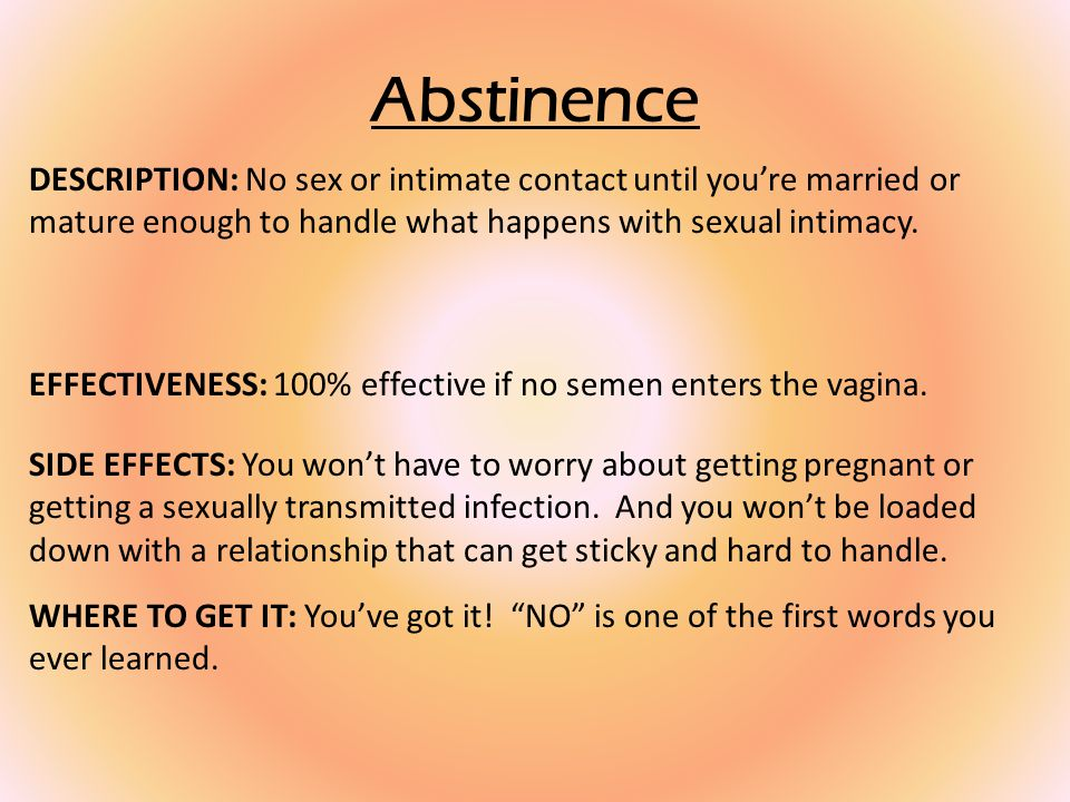 Abstinence DESCRIPTION: No sex or intimate contact until you're married or mature enough to handle what happens with sexual intimacy.