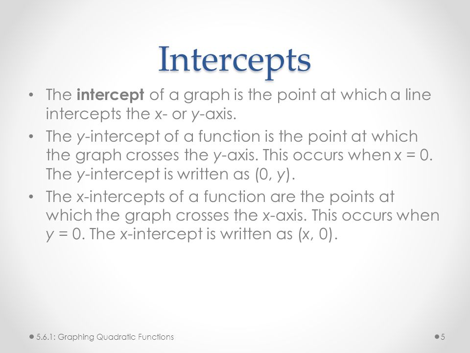 Intercepts The intercept of a graph is the point at which a line intercepts the x- or y-axis.