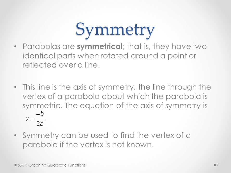 Symmetry Parabolas are symmetrical; that is, they have two identical parts when rotated around a point or reflected over a line.