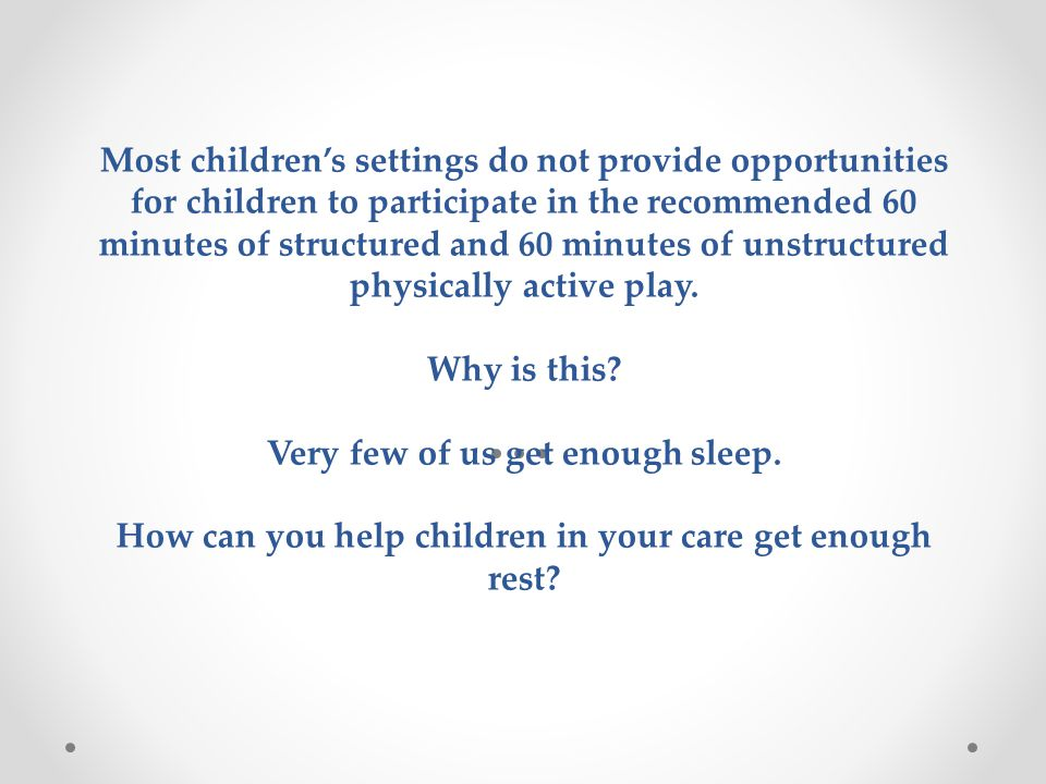 Most children's settings do not provide opportunities for children to participate in the recommended 60 minutes of structured and 60 minutes of unstructured physically active play.