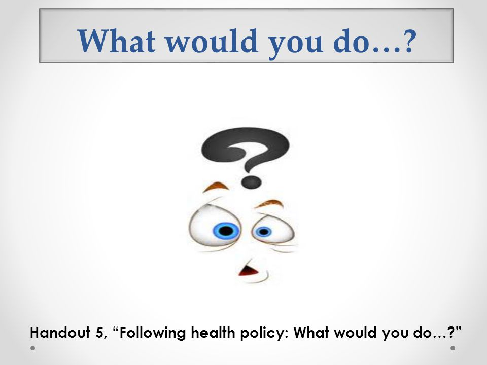 What would you do… Option 2: What would you do… Handout 5, Following health policy: What would you do…