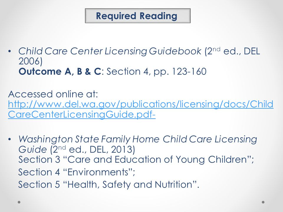 Required Reading Child Care Center Licensing Guidebook (2nd ed., DEL 2006) Outcome A, B & C: Section 4, pp
