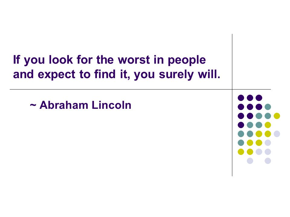 If you look for the worst in people and expect to find it, you surely will.