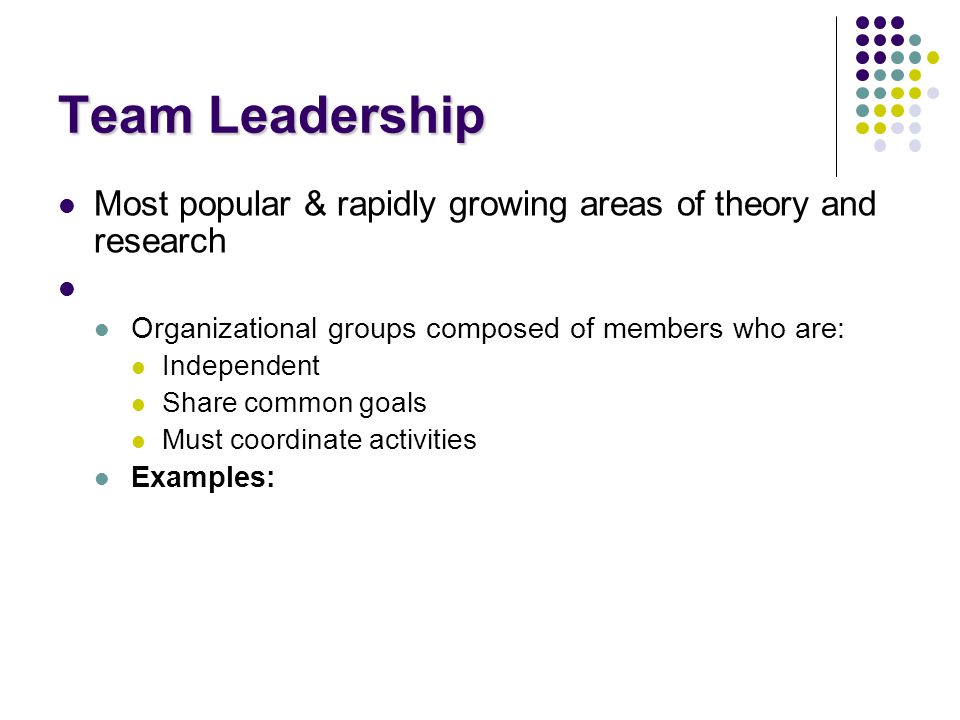 Team Leadership Most popular & rapidly growing areas of theory and research. Organizational groups composed of members who are:
