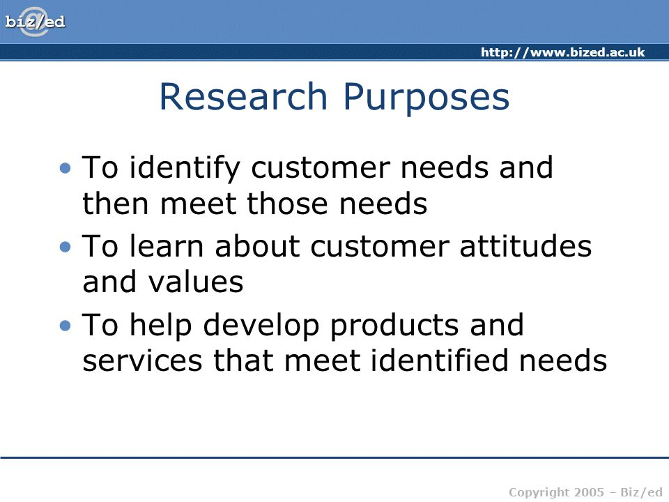 Research Purposes To identify customer needs and then meet those needs