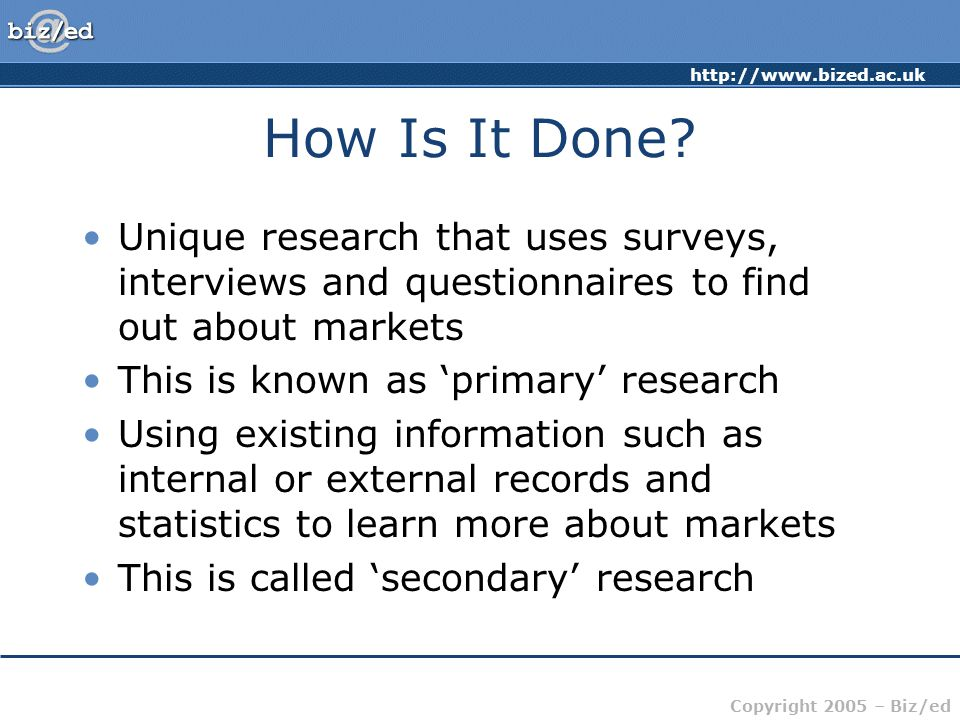 How Is It Done Unique research that uses surveys, interviews and questionnaires to find out about markets.