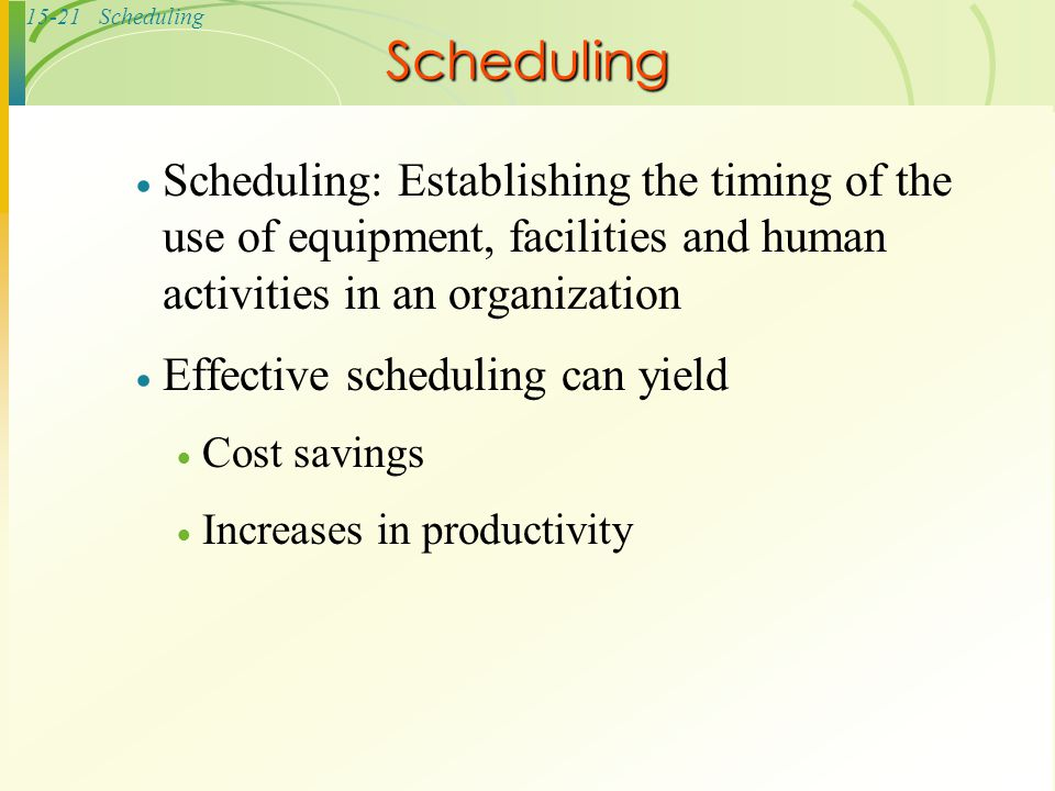 Scheduling Scheduling: Establishing the timing of the use of equipment, facilities and human activities in an organization.