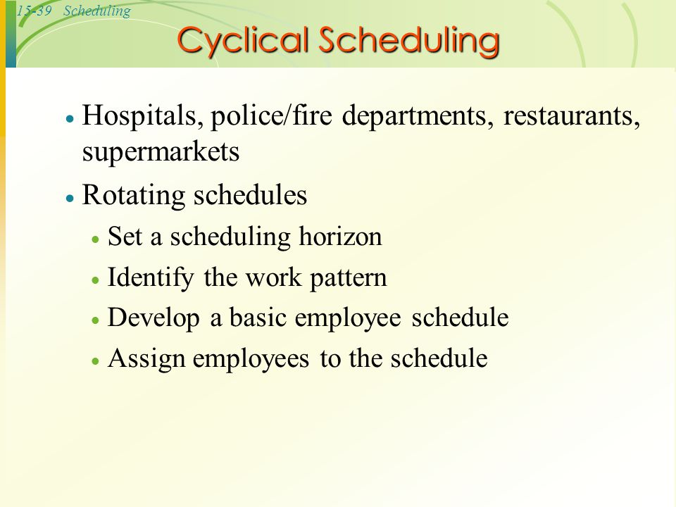 Cyclical Scheduling Hospitals, police/fire departments, restaurants, supermarkets. Rotating schedules.