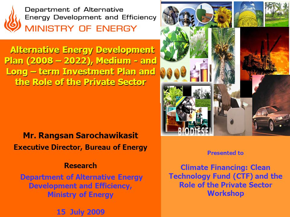 Alternative Energy Development Plan (2008 – 2022), Medium - and Long – term Investment Plan and the Role of the Private Sector Mr. Rangsan Sarochawikasit Executive Director, Bureau of Energy Research Department of Alternative Energy Development and Efficiency, Ministry of Energy 15 July 2009
