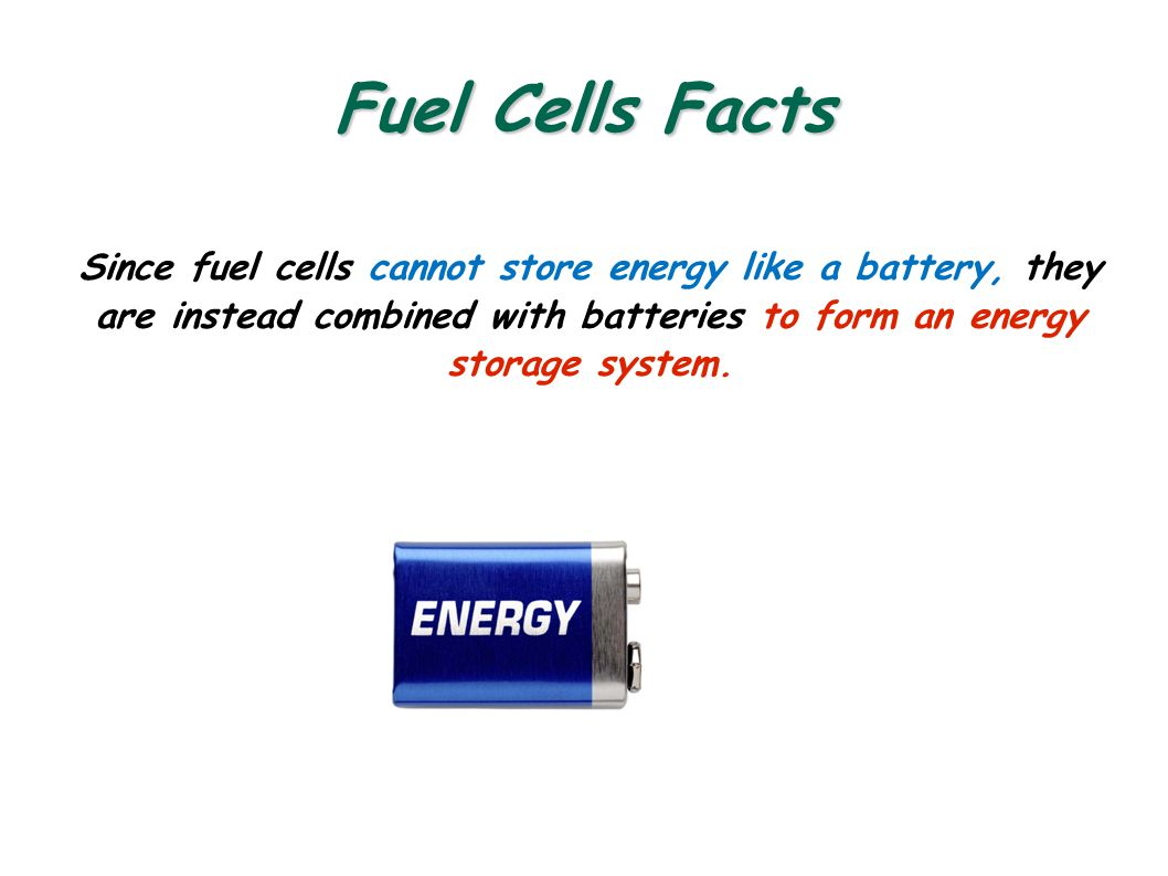 Fuel Cells Facts Since fuel cells cannot store energy like a battery, they are instead combined with batteries to form an energy storage system.