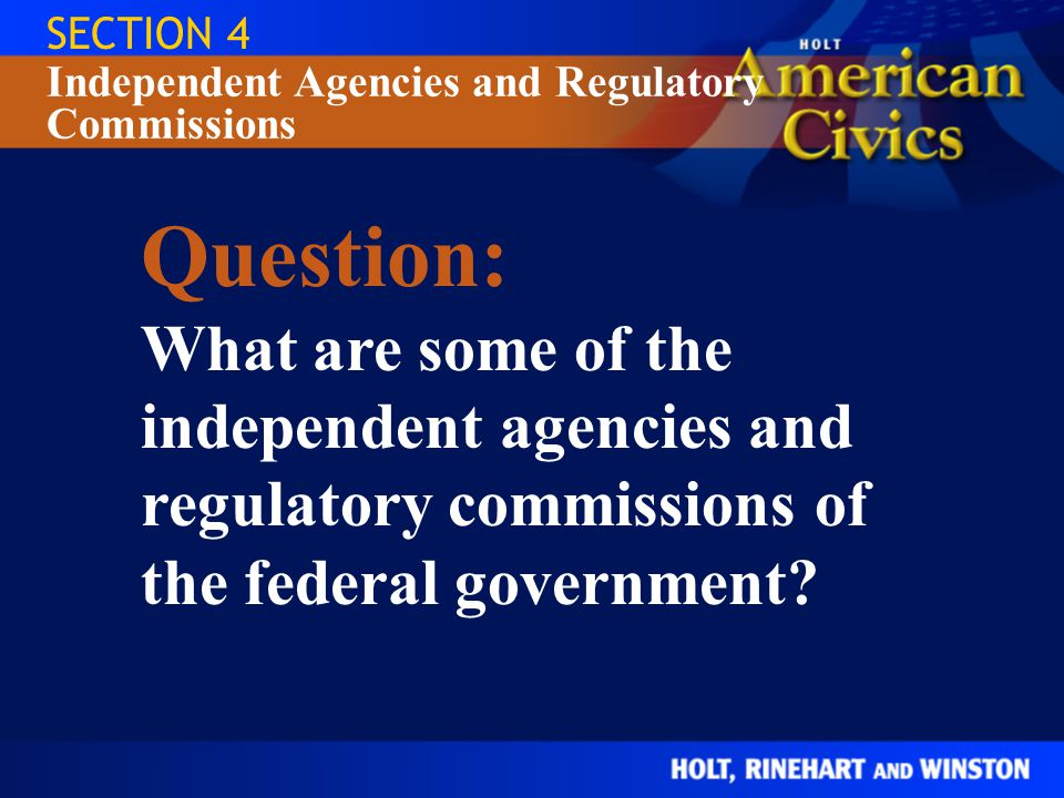 SECTION 4 Independent Agencies and Regulatory Commissions. Question: