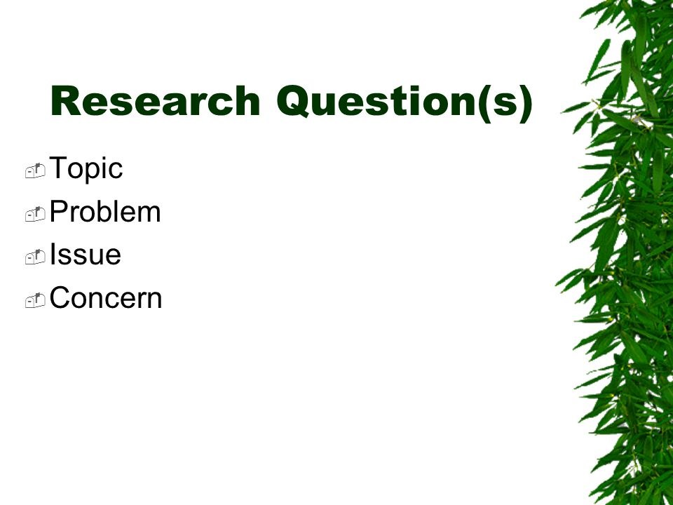 Research Question(s) Topic Problem Issue Concern