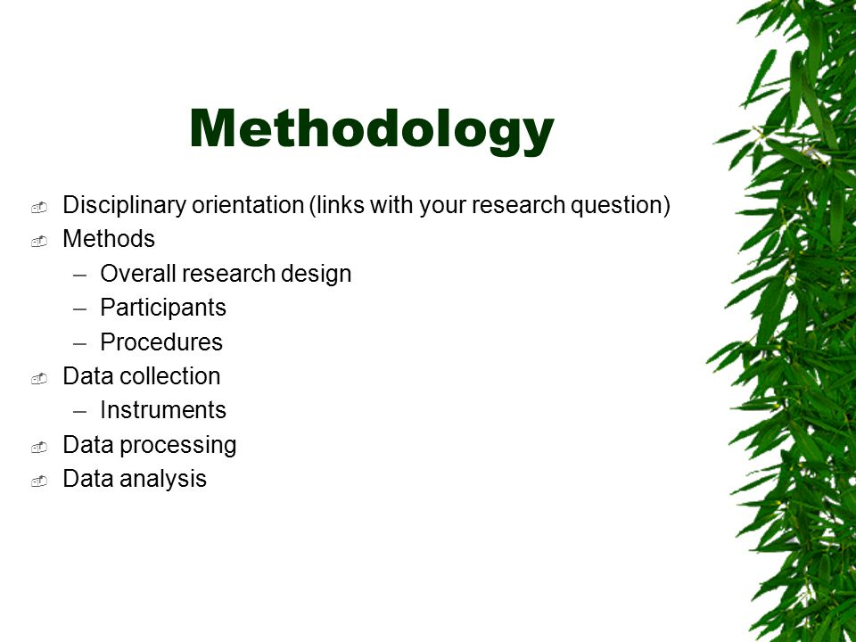 Methodology Disciplinary orientation (links with your research question) Methods. Overall research design.