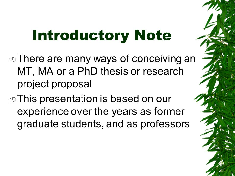 Introductory Note There are many ways of conceiving an MT, MA or a PhD thesis or research project proposal.