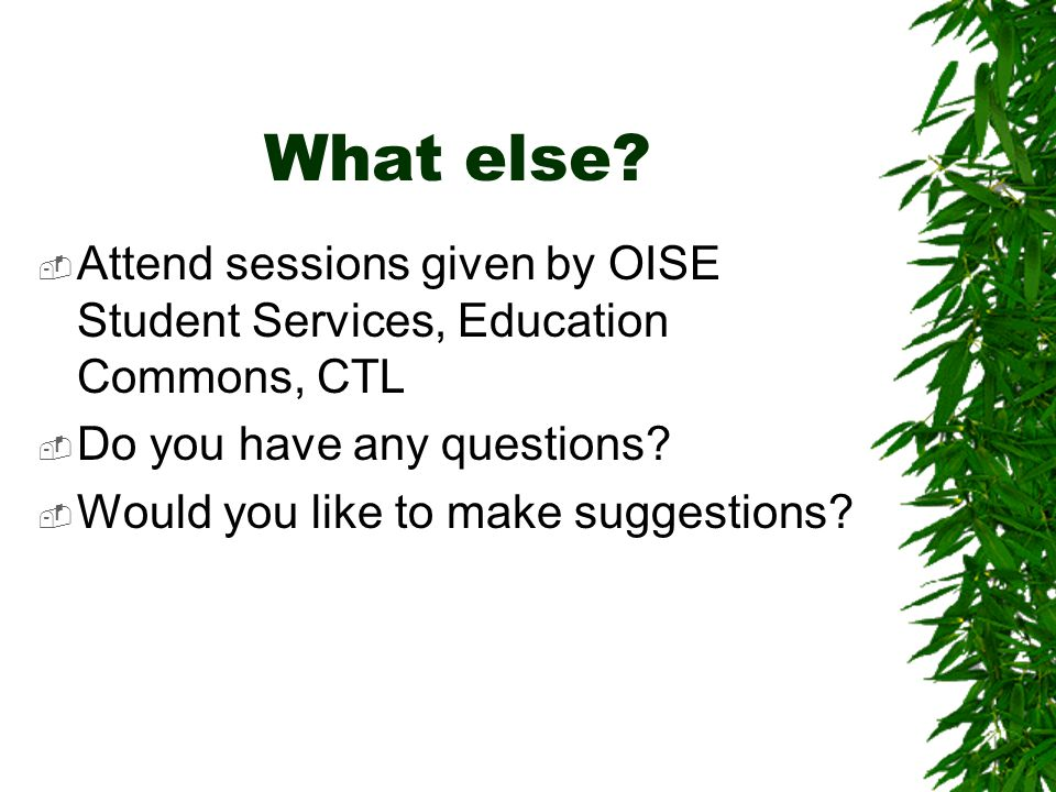 What else Attend sessions given by OISE Student Services, Education Commons, CTL. Do you have any questions
