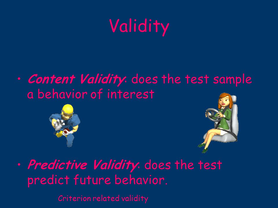 Validity Content Validity: does the test sample a behavior of interest