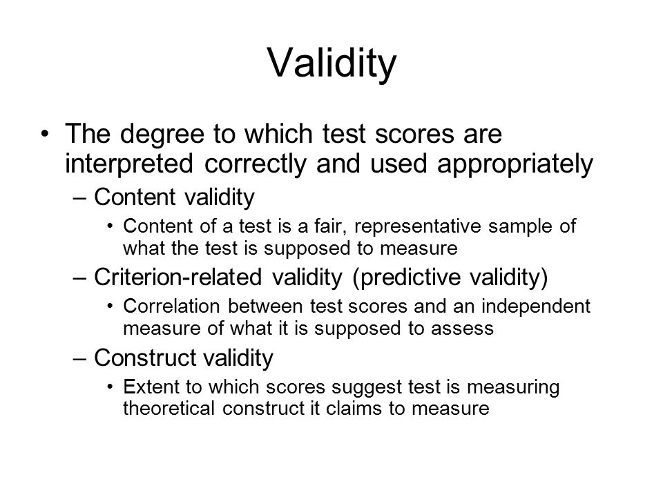 Validity The degree to which test scores are interpreted correctly and used appropriately. Content validity.