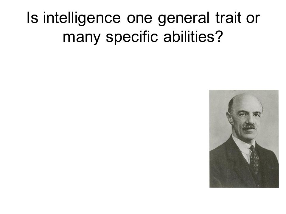 Is intelligence one general trait or many specific abilities