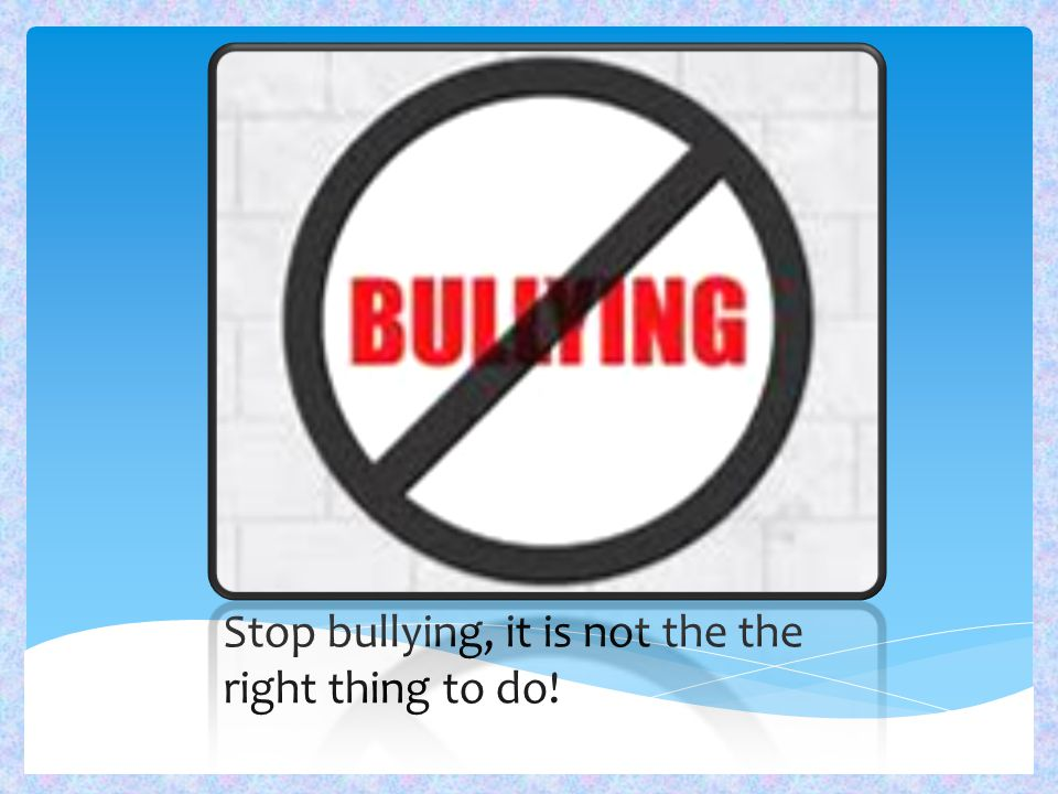 Stop bullying, it is not the the right thing to do!