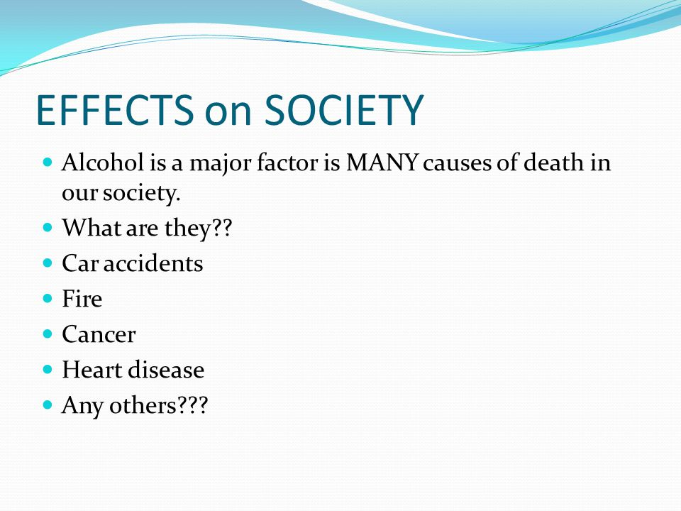 EFFECTS on SOCIETY Alcohol is a major factor is MANY causes of death in our society. What are they