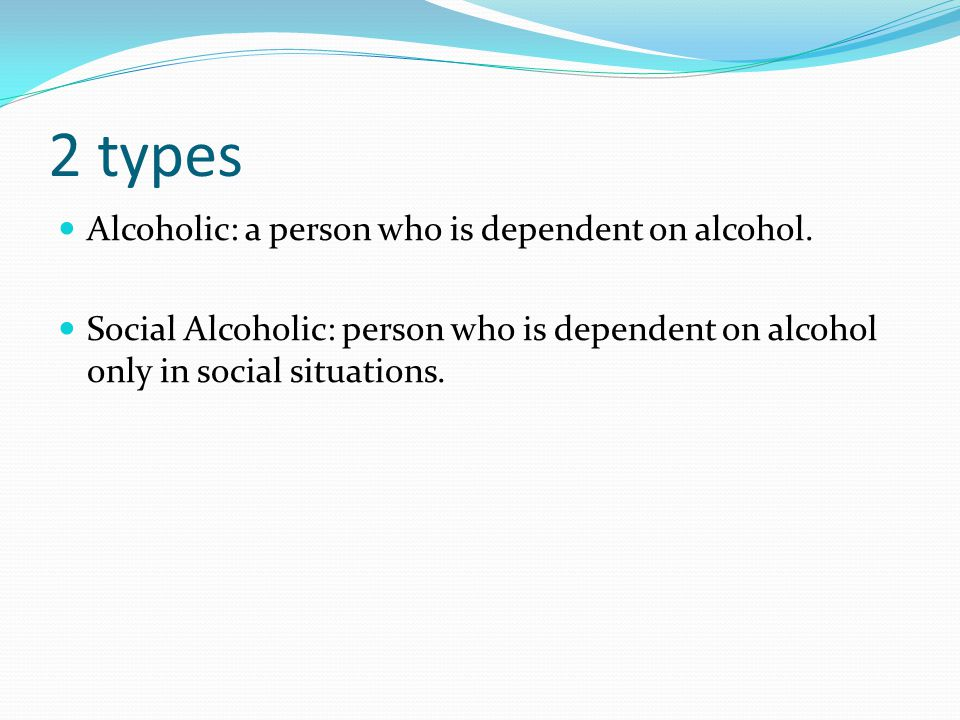 2 types Alcoholic: a person who is dependent on alcohol.