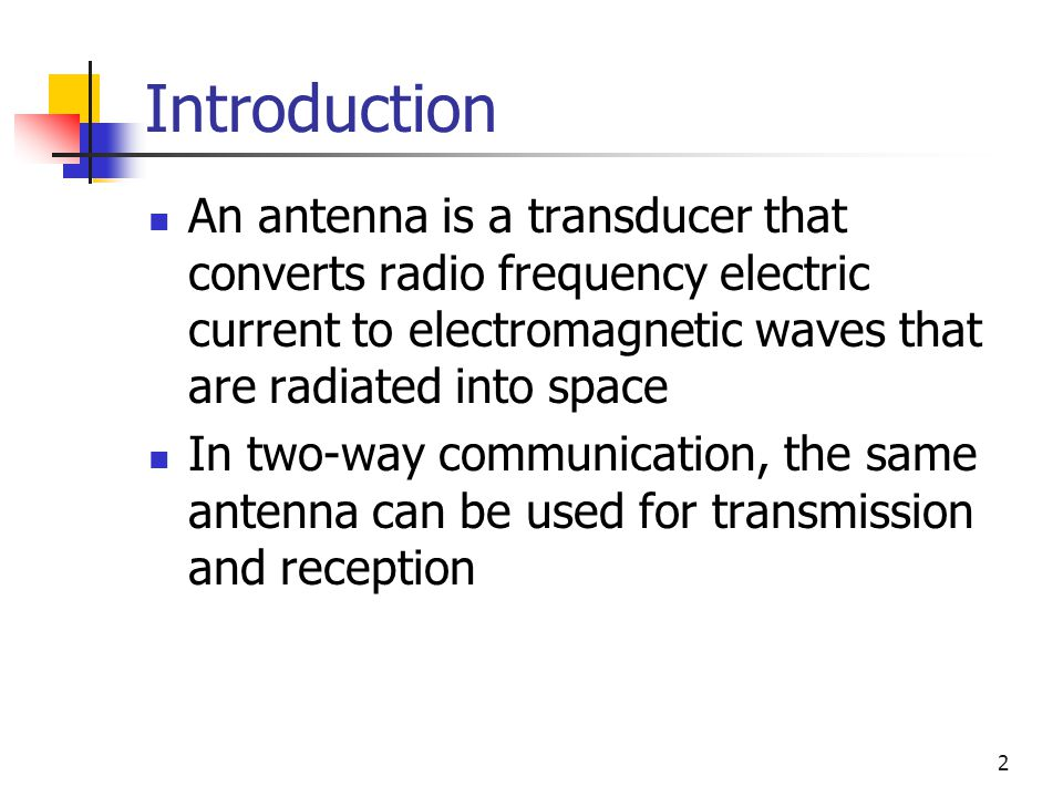 Introduction An antenna is a transducer that converts radio frequency electric current to electromagnetic waves that are radiated into space.